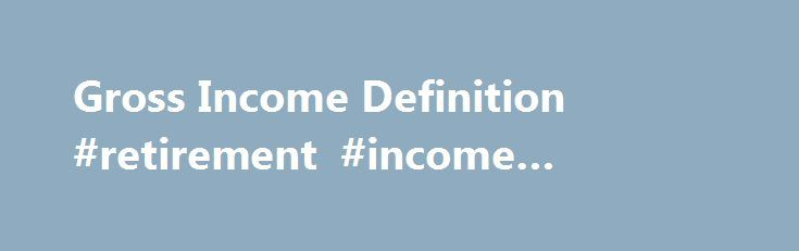 Gross Income Definition #retirement #income #calculator http://income.nef2.com/gross-income-definition-retirement-income-calculator/  #what is gross income # Gross Income BREAKING DOWN 'Gross Income' For Individuals Gross income is an individual's income and receipts from nearly all sources. It is the starting point for determining the taxes that individual will pay. Sources of gross income include salary, wages, tips, capital gains. dividends. interest. rents, pensions and alimony. Even…