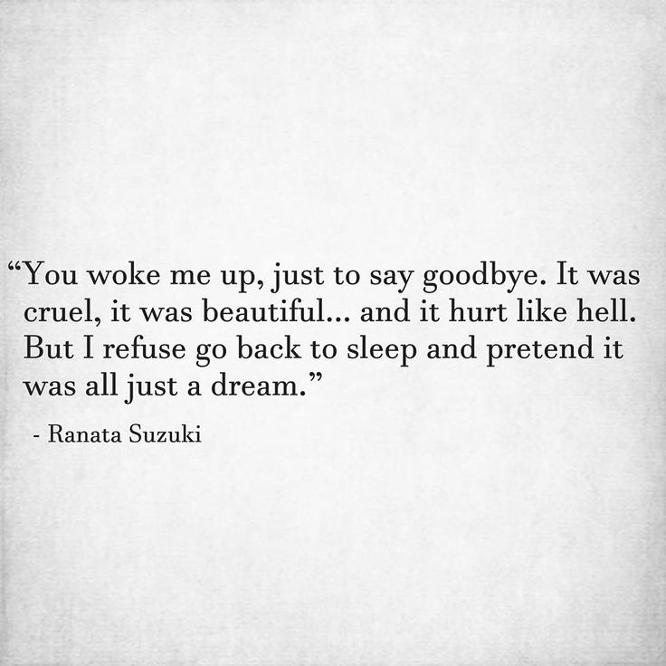 """""""You woke me up, just to say goodbye. It was cruel, it was beautiful and it hurt like hell. But I refuse go back to sleep and pretend it was all just a dream."""" - Ranata Suzuki * word porn, poetry, love, relationship, beautiful, words, quotes, story, quote, positive, inspiring, inspirational, true love, thoughts, soulmate, meant to be, tu me manques, heart, deep love, support, I miss you, thoughts, feelings, relatable * pinterest.com/ranatasuzuki"""