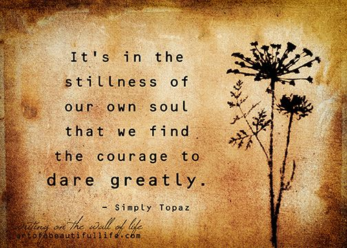 It's in the stillness of our soul that we find the courage to dare greatly.  -Topaz  | Free, Printable 5×7 Inspirational Art Print....  http://artofabeautifullife.com/dare-greatly-inspirational-print/
