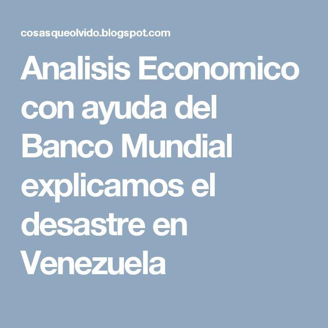 Analisis Economico con ayuda del Banco Mundial explicamos el desastre en Venezuela