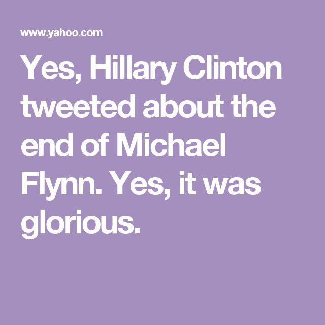 Yes, Hillary Clinton tweeted about the end of Michael Flynn. Yes, it was glorious.