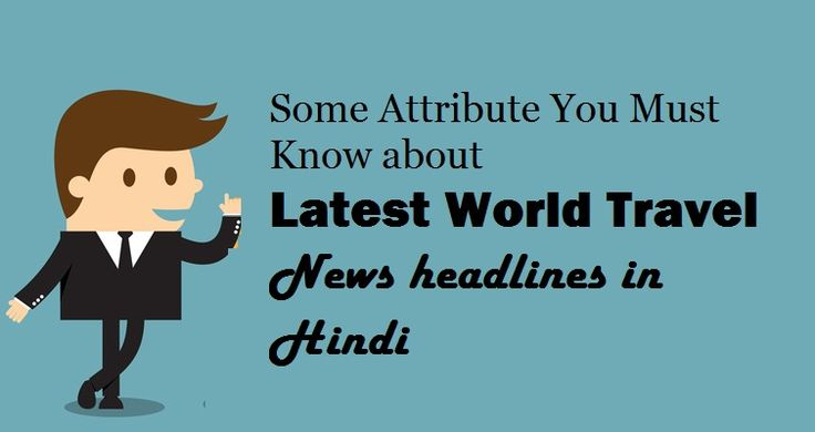 Some Attribute You Must Know about Latest #World #Travel News headlines in #Hindi