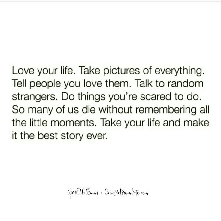 Love your life. Take pictures of everything. Tell people you love them. Talk to random strangers. Do things you're scared to do. So many of us die without remembering all the little moments. Take your life and make it the best story ever ♡ April Williams Creative Momista Creative Brandista. Be Brave. Be Fearlessly You. Be Authentic. Be Courageous. Your Story Matters. Personal Branding. Life Coach.