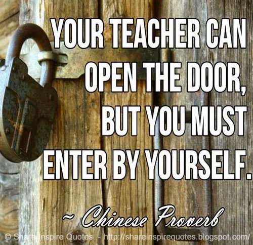 Your teacher can open the door, but you must enter by yourself ~Chinese Proverb  #FamousPeople #famousquotes #famouspeoplequotes #famousquotesandsayings #famouspeoplequotesandsayings #quotesbyfamouspeople #quotesbyChineseProverb #ChineseProverb #ChineseProverbquotes #teacher #open #door #enter #shareinspirequotes #share #inspire #quotes #whatsapp