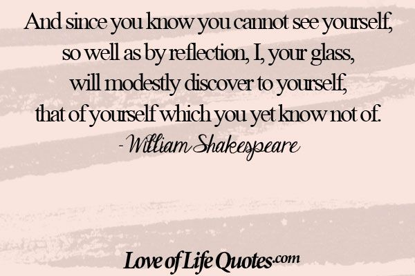 William Shakespeare quote on seeing yourself - http://www.loveoflifequotes.com/life/william-shakespeare-quote-seeing/