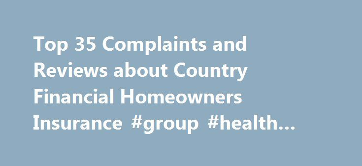 Top 35 Complaints and Reviews about Country Financial Homeowners Insurance #group #health #insurance http://insurances.nef2.com/top-35-complaints-and-reviews-about-country-financial-homeowners-insurance-group-health-insurance/  #country insurance # Consumer Complaints Reviews We've been with Country Companies for 21 years, this year. We have had outstanding Insurance Agents; **. But these yo-yo's here in Las Vegas have had no interaction or customer follow up with us since we moved here…