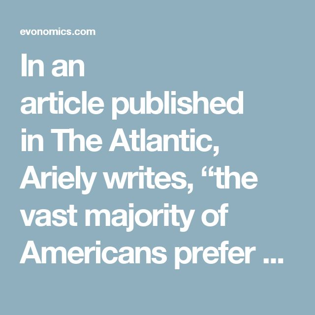 """Inan articlepublished inThe Atlantic, Ariely writes, """"the vast majority of Americans prefer a distribution of wealth more equal than what exists in Sweden, which is often placed rhetorically at the extreme far left in terms of political ideology—embraced by liberals as an ideal society and disparaged by conservatives as an overreaching socialist nanny state."""""""