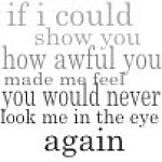 if i could show you how awful you made me feel you would never look me in the eye again