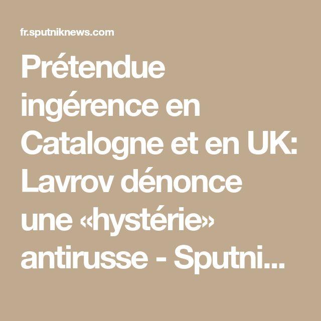 Prétendue ingérence en Catalogne et en UK: Lavrov dénonce une «hystérie» antirusse - Sputnik France  les imbéciles et les incompétent trouvent toujours un bouc émissaire pour justifier leur  échec