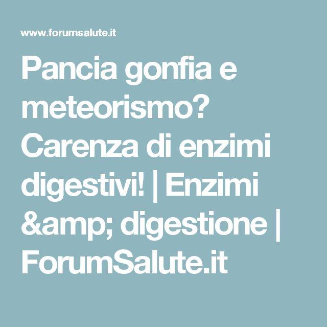 Pancia gonfia e meteorismo? Carenza di enzimi digestivi!    Enzimi & digestione   ForumSalute.it