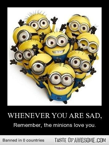 Yes, remember the minions and all your friends here love you. Or stressed, that would help when you're stressed too!