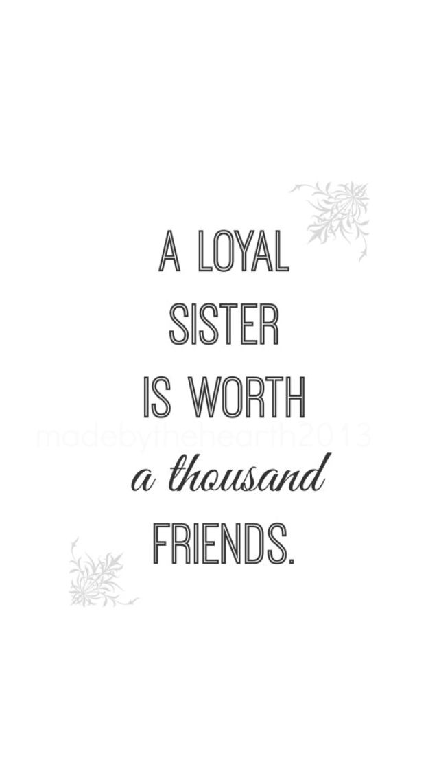 A loyal sister is worth a thousand friends...                                                                                                                                                      More