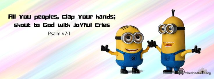 Share your Joy Minion style!!   All you peoples, clap your hands; shout to God with joyful cries.. Psalm 47:1 facebook cover on embeddedfaith.org