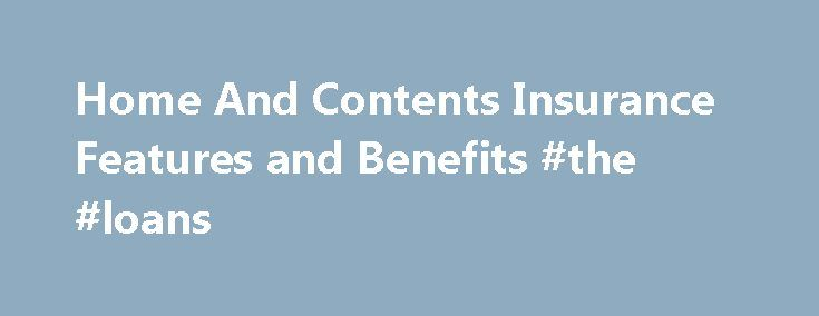 Home And Contents Insurance Features and Benefits #the #loans http://insurance.remmont.com/home-and-contents-insurance-features-and-benefits-the-loans/  #contents insurance comparison # Options Home insurance  – covers your house, any fixtures or home improvements including garages against the following insured events:damage from storm, rain or flood, fire or explosion, theft, attempted theft or malicious damage, escape of liquid, collision or a falling tree or branch, lightning, earthquake…