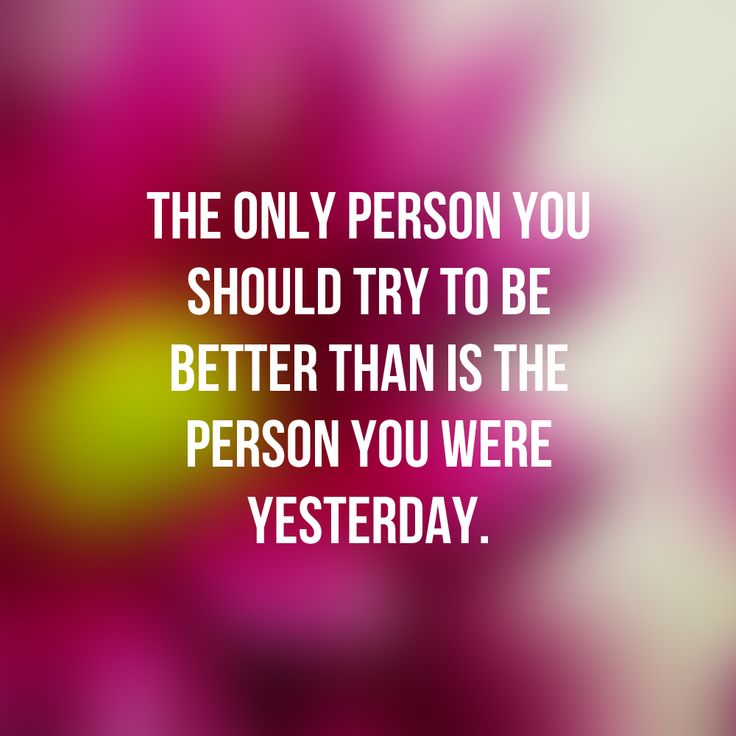 The only person you should try to be better than is the person you were yesterday...