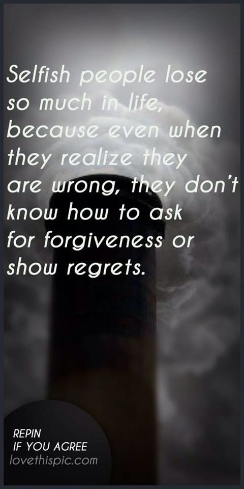 """""""Selfish people lose so much in life, because even when they realize they are wrong, they don't know how to ask for forgiveness or show regrets.""""  This so describes my mother in law!"""