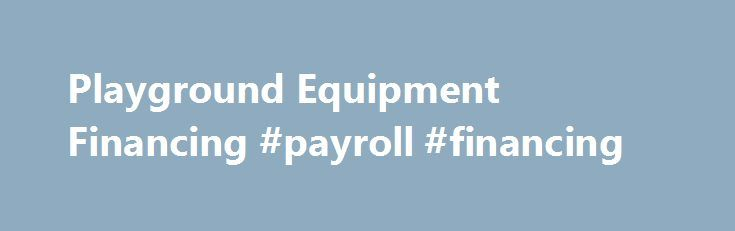 Playground Equipment Financing #payroll #financing http://bakersfield.remmont.com/playground-equipment-financing-payroll-financing/  # Play Now. Pay Later. Financing Your Playground At Little Tikes Commercial, we understand that the cost of playground equipment is a concern for many schools, places of worship, parks, homeowner's associations, communities and other organizations. We want all children to be able to enjoy the transformative power of play, which is why we offer solutions for…