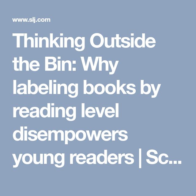 Thinking Outside the Bin: Why labeling books by reading level disempowers young readers | School Library Journal