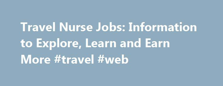 Travel Nurse Jobs: Information to Explore, Learn and Earn More #travel #web http://travel.remmont.com/travel-nurse-jobs-information-to-explore-learn-and-earn-more-travel-web/  #travel nurse jobs # Travel Nurse Jobs Find Your Perfect Traveling Nurse Position Travel nurse jobs are everywhere. The nursing shortage that the U.S. is in has made that possible and there is no end in sight. How do you find good nursing jobs? Well, it is easy, if you take your time and do […]The post Travel Nurse…