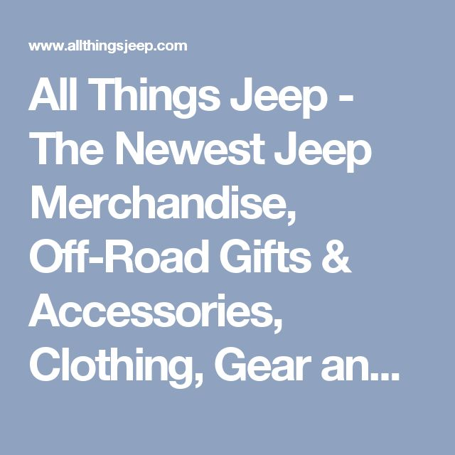 All Things Jeep - The Newest Jeep Merchandise, Off-Road Gifts & Accessories, Clothing, Gear and Other Jeep Stuff.