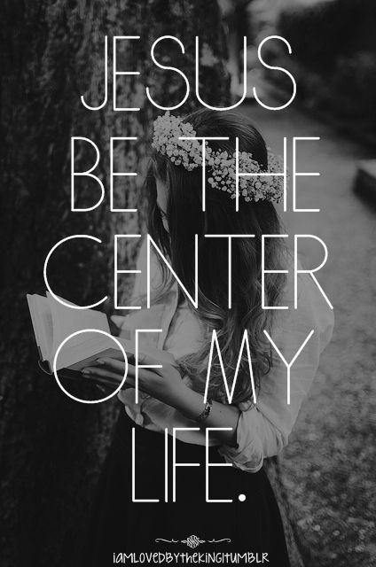 Jesus be the center of my life.