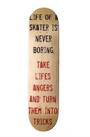 Life of a skater is never boring. Take life angers and turn theminto tricks