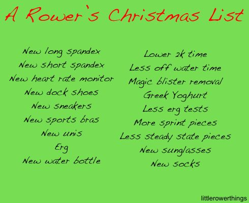 A Rower's Christmas List... This might be totally true except for the erg. In my experience there are only 2 groups of rowers that want an erg... master rowers (for some reason they love erging) and juniors (they get one from their parents because they are 'in their parents eyes' the best rower on the team and probably a future Olympian).   Also rowers only need new spandex once the tiny holes grow too big, they are now see through or can't get the smell out.