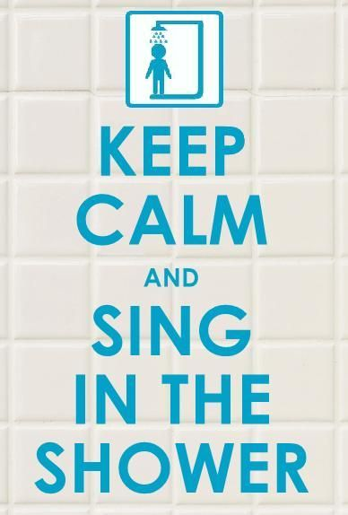 ... keep calm and sing in the shower