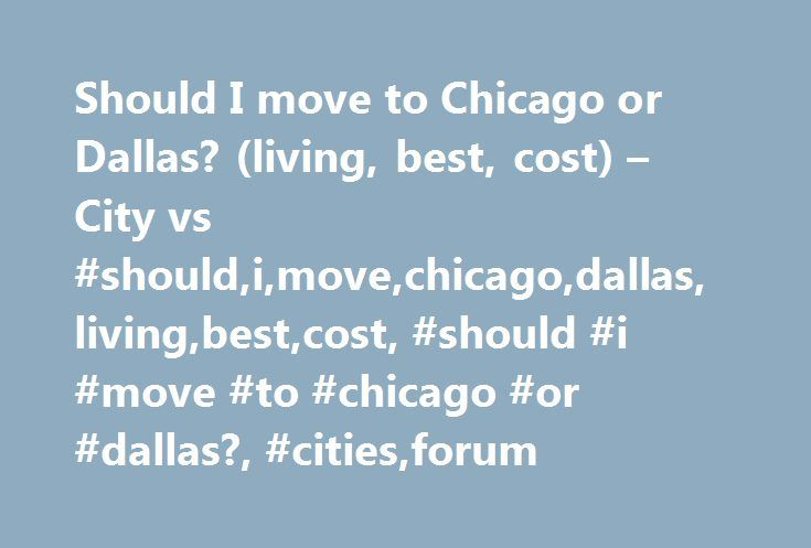 Should I move to Chicago or Dallas? (living, best, cost) – City vs #should,i,move,chicago,dallas,living,best,cost, #should #i #move #to #chicago #or #dallas?, #cities,forum http://dallas.remmont.com/should-i-move-to-chicago-or-dallas-living-best-cost-city-vs-shouldimovechicagodallaslivingbestcost-should-i-move-to-chicago-or-dallas-citiesforum/  # Hey! I'm USA_Mom's friend. I just moved back to the Dallas area after being in Chicago, so let me share my thoughts. I love Chicago. The food is…