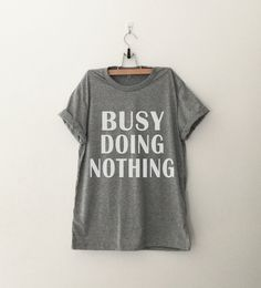 busy doing nothing • Sweatshirt • Clothes Casual Outift for • teens • movies • girls • women •. summer • fall • spring • winter • outfit ideas • hipster • dates • school • parties • Tumblr Teen Fashion Print Tee Shirt Folloe @FunnyTeeShirt to see more funny tshirt for teens #funny, #tshirt #funnytshirt, #funnyteeshirt, #teeshirt