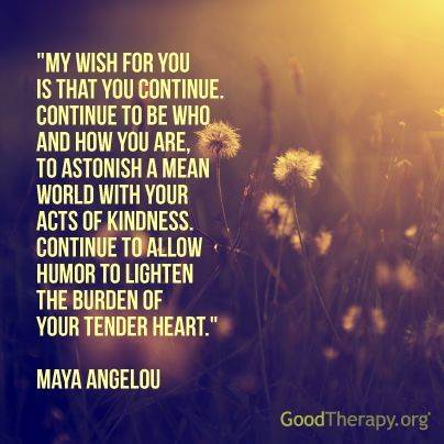 """""""My wish for you is that you continue. Continue to be who and how you are, to astonish a mean world with your acts of kindness. Continue to allow humor to lighten the burden of your tender heart."""" --Maya Angelou"""