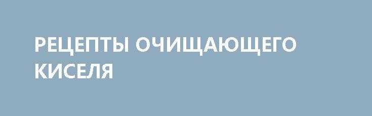 РЕЦЕПТЫ ОЧИЩАЮЩЕГО КИСЕЛЯ http://pyhtaru.blogspot.com/2017/02/blog-post_256.html  Русским народом кисель был любим издавна и считался как лечебное средство.  Кисели в старину варили довольно плотные – они были больше похожи на желе или студень, вкус у них был кислым.  Была даже такая профессия – кисельщик: в Москве сегодня сохранились названия мест, где они селились и работали – варили и продавали кисели - это переулки, до сих пор называемые Кисельными.  Читайте еще…
