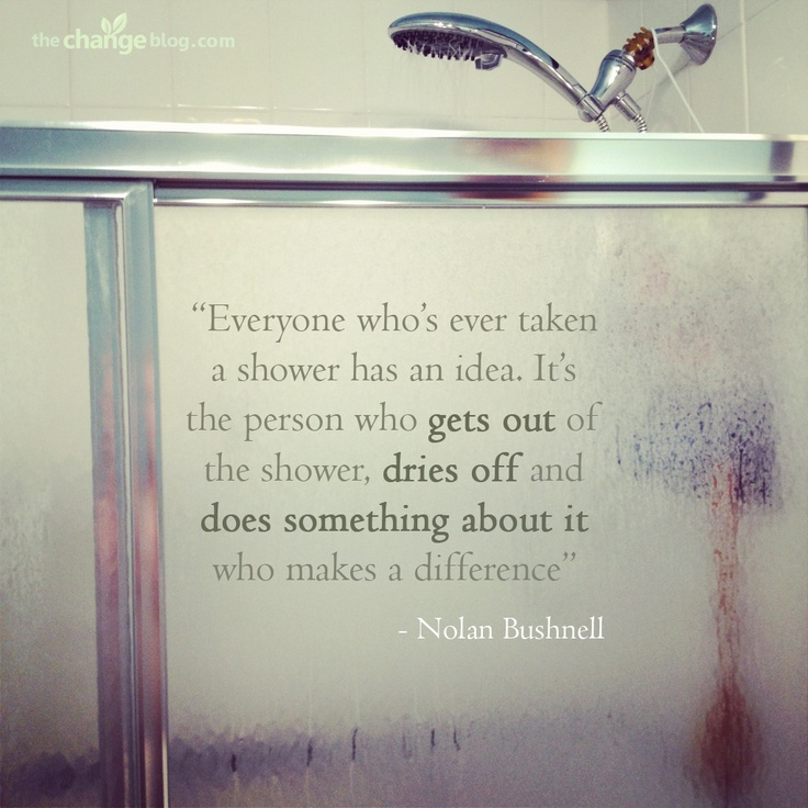"""Everyone who's ever taken a shower has an idea. It's the person who gets out of the shower, dries off and does something about it who makes a difference"" – Nolan Bushnell"