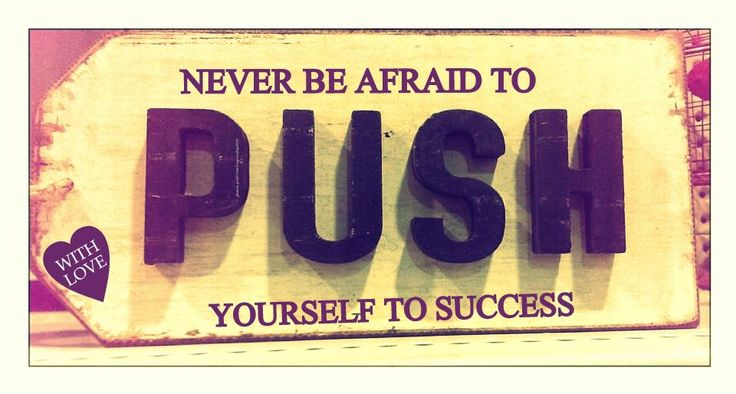 Push yourself ...   to be the best you can be
