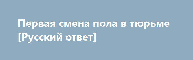 Первая смена пола в тюрьме [Русский ответ] http://rusdozor.ru/2016/09/14/pervaya-smena-pola-v-tyurme-russkij-otvet/  Первая смена пола в тюрьме [Русский ответ]