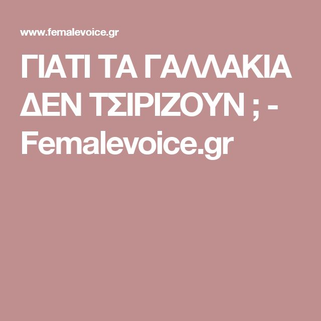 ΓΙΑΤΙ ΤΑ  ΓΑΛΛΑΚΙΑ ΔΕΝ ΤΣΙΡΙΖΟΥΝ ; - Femalevoice.gr