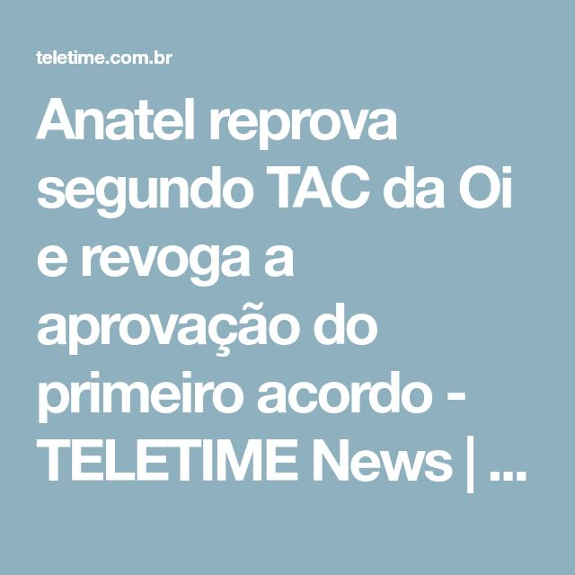 Anatel reprova segundo TAC da Oi e revoga a aprovação do primeiro acordo - TELETIME News | TELETIME News