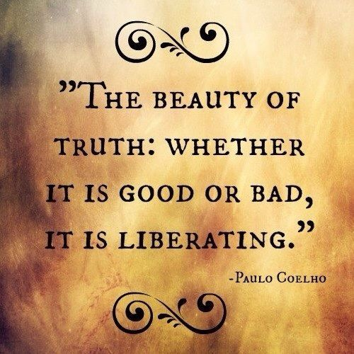 The beauty of truth: whether it is good or bad, it is liberating.