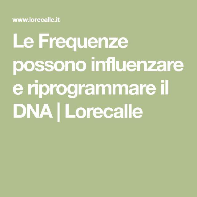 Le Frequenze possono influenzare e riprogrammare il DNA | Lorecalle