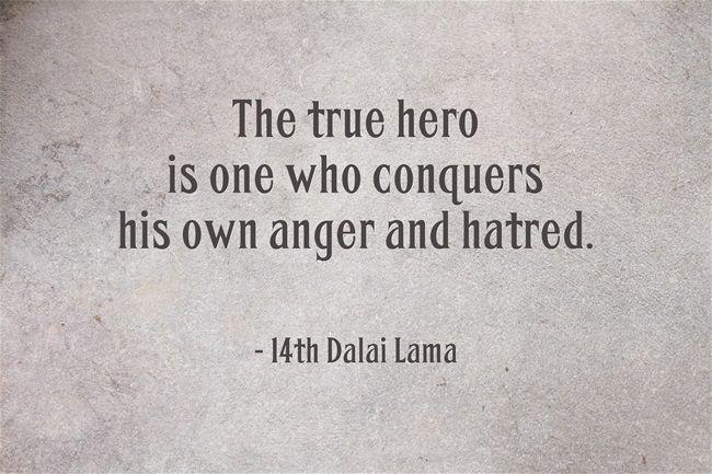 The true hero ~ 14th Dalai Lama http://justdharma.com/s/lfj0k  The true hero is one who conquers his own anger and hatred.  – 14th Dalai Lama  source: https://twitter.com/DalaiLama