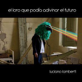 Luciano Lamberti, El loro que podía adivinar el futuro, Editorial Nudista, 2012.