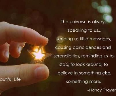 """The Universe is always speaking to us...sending us little messages, causing coincidences and serendipities, reminding us to stop, to look around, to believe in something else, something more."" ~Nancy Thayer, Novelist ..*"