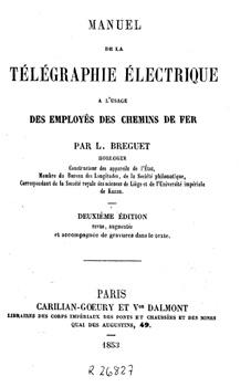 Breguet, Louis François. Manuel de la télégraphie électrique : à l'usage des employés des chemins de fer. 2ème éd. revue, augmentée et accompagnée de gravures dans le texte. Paris : Carilian-Goeury et Vor.Dalmont, 1853 (Hennuyer).