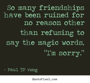 """So many friendships have been ruined for no reason other than refusing to say the magic words, 'I'm sorry'."" – Dr Paul TP Wong"