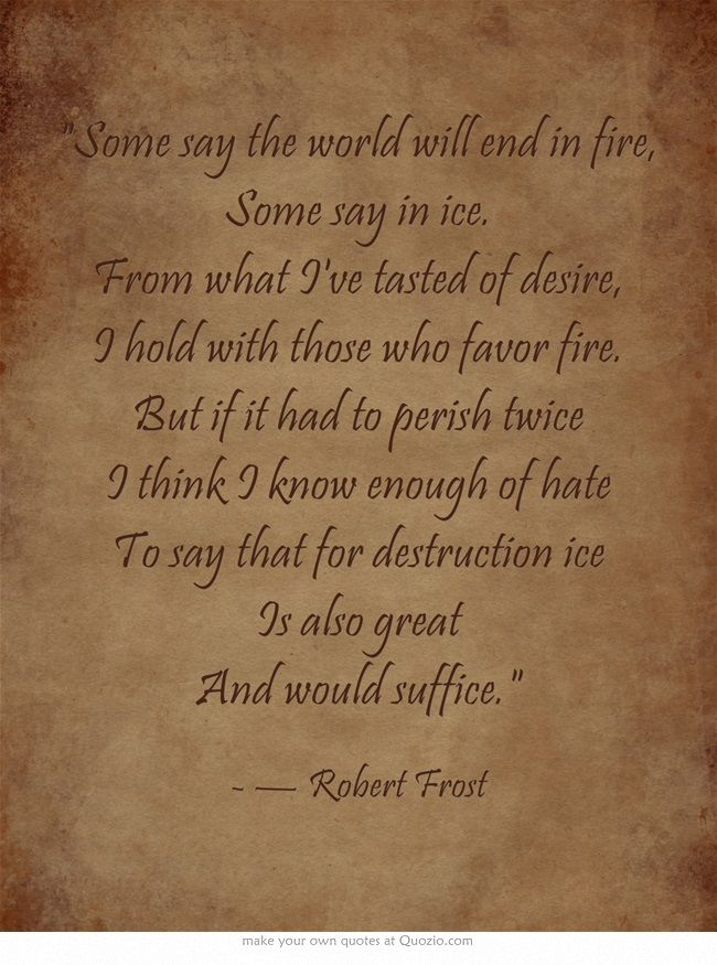 Some say the world will end in fire, Some say in ice. From what I've tasted of desire, I hold with those who favor fire. But if it had to perish twice I think I know enough of hate To say that for destruction ice Is also great And would suffice.
