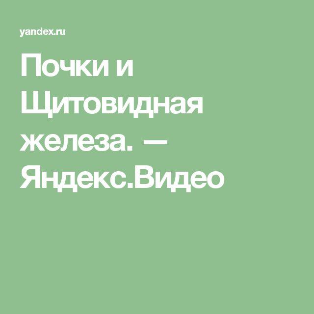 Почки и Щитовидная железа. — Яндекс.Видео