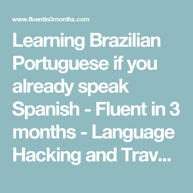 Learning Brazilian Portuguese if you already speak Spanish - Fluent in 3 months - Language Hacking and Travel Tips