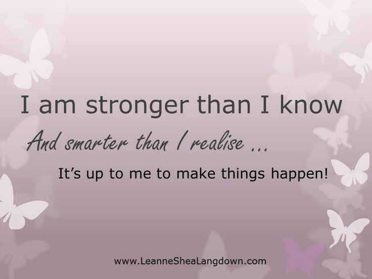 You are stronger than you know and smarter than you realise