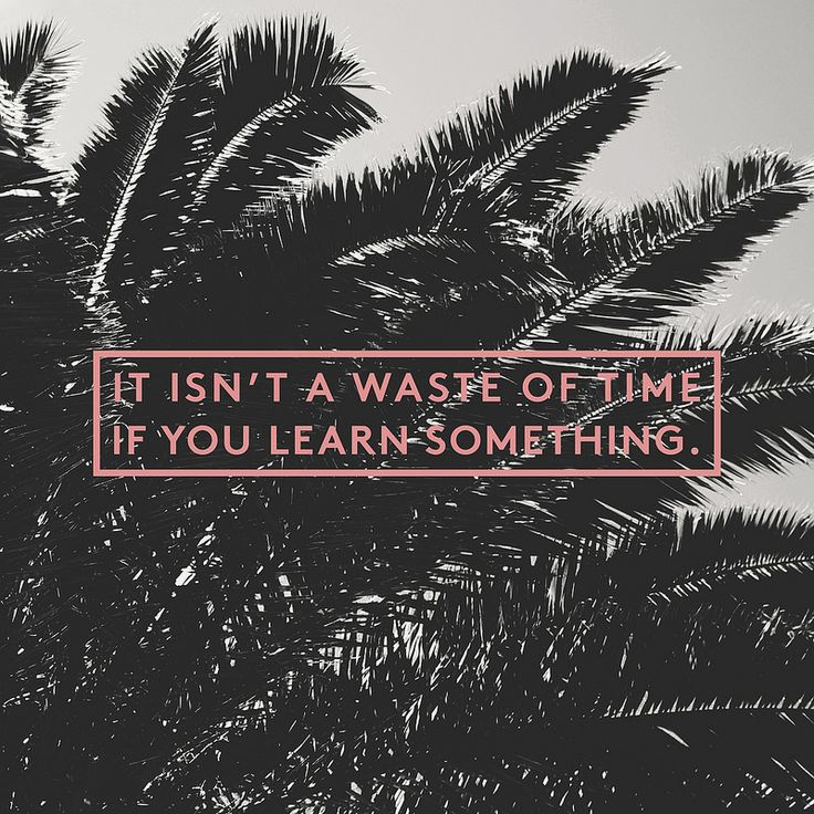 it isn't a waste of time if you learn something