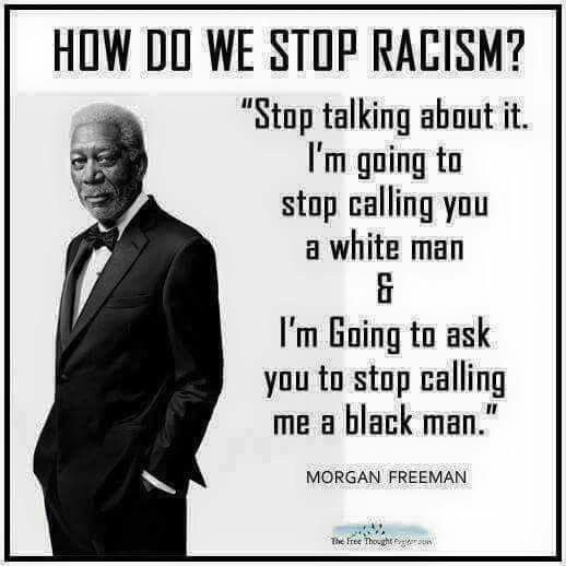 "HOW DO WE STOP RACISM? ""Stop talking about it. I'm  going to stop calling you a white man    &    I'm Going to ask you to stop calling me a black man.""  - Morgan Freeman"